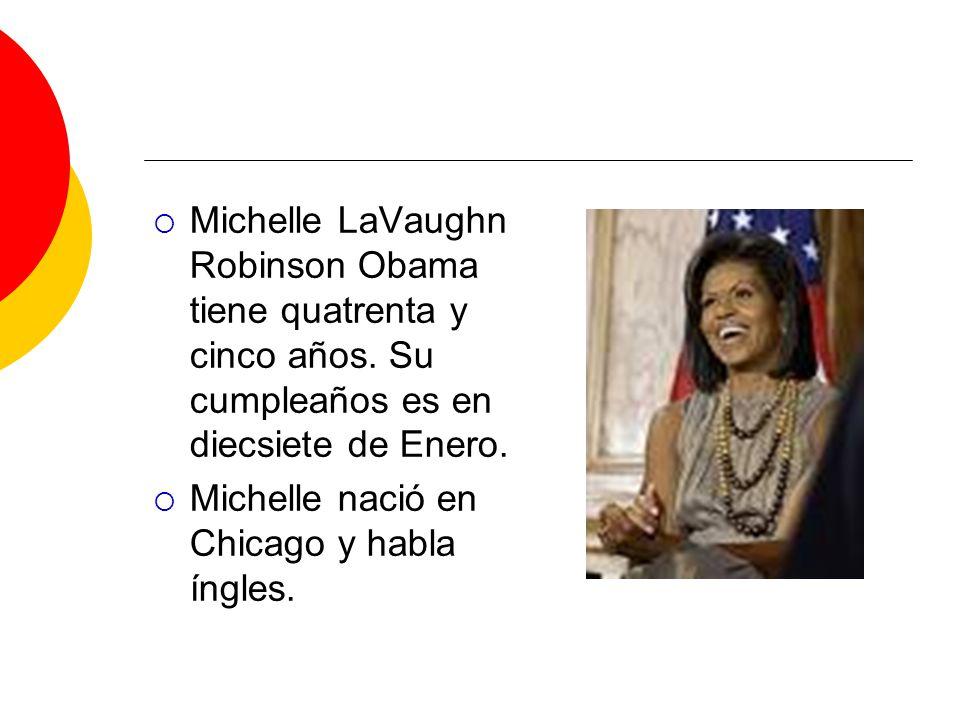 Michelle LaVaughn Robinson Obama tiene quatrenta y cinco años. Su cumpleaños es en diecsiete de Enero. Michelle nació en Chicago y habla íngles.
