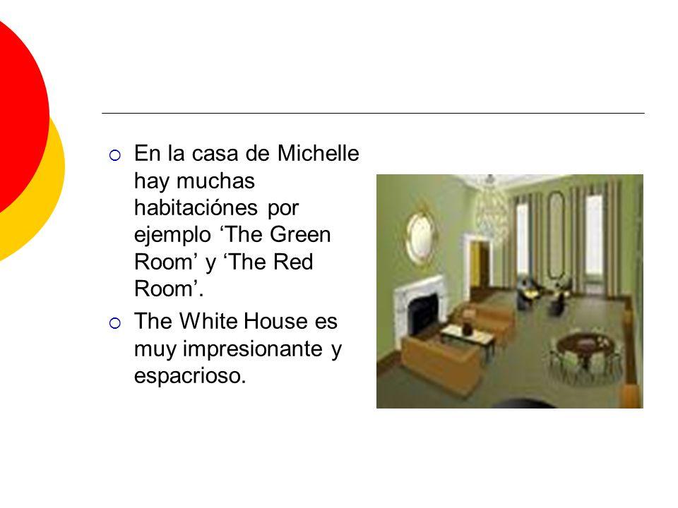 En la casa de Michelle hay muchas habitaciónes por ejemplo The Green Room y The Red Room. The White House es muy impresionante y espacrioso.