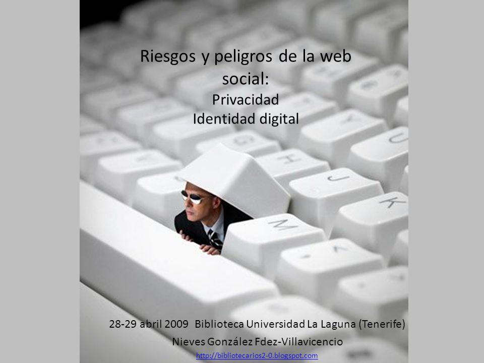 Riesgos y peligros de la web social: Privacidad Identidad digital 28-29 abril 2009 Biblioteca Universidad La Laguna (Tenerife) Nieves González Fdez-Villavicencio http://bibliotecarios2-0.blogspot.com