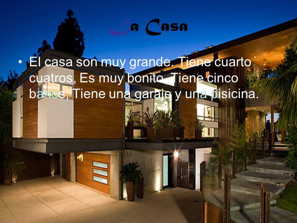 La Casa El casa son muy grande. Tiene cuarto cuatros, Es muy bonito. Tiene cinco banos, Tiene una garaje y una pisicina.