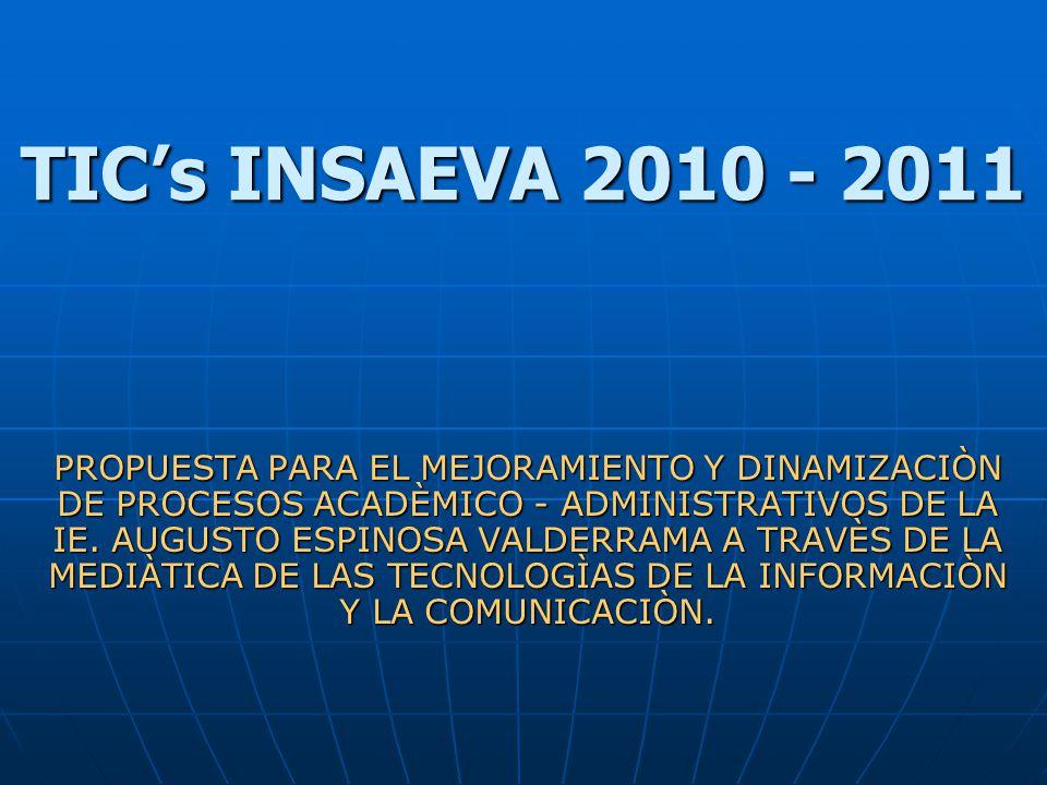 TICs INSAEVA 2010 - 2011 PROPUESTA PARA EL MEJORAMIENTO Y DINAMIZACIÒN DE PROCESOS ACADÈMICO - ADMINISTRATIVOS DE LA IE. AUGUSTO ESPINOSA VALDERRAMA A