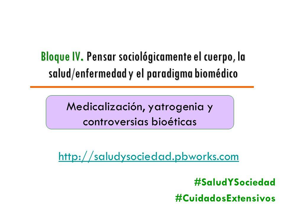 Bloque IV. Pensar sociológicamente el cuerpo, la salud/enfermedad y el paradigma biomédico Medicalización, yatrogenia y controversias bioéticas http:/