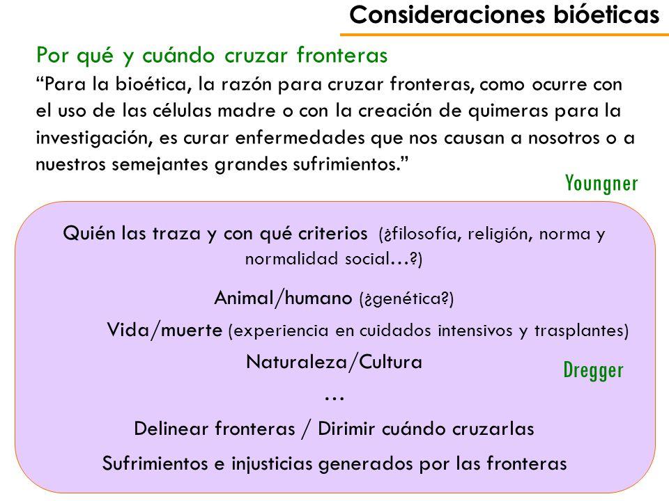 Consideraciones bióeticas Por qué y cuándo cruzar fronteras Para la bioética, la razón para cruzar fronteras, como ocurre con el uso de las células ma