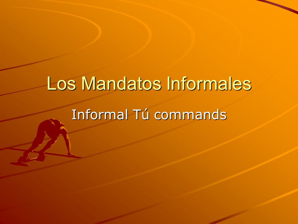 Los Mandatos Informales Informal Tú commands