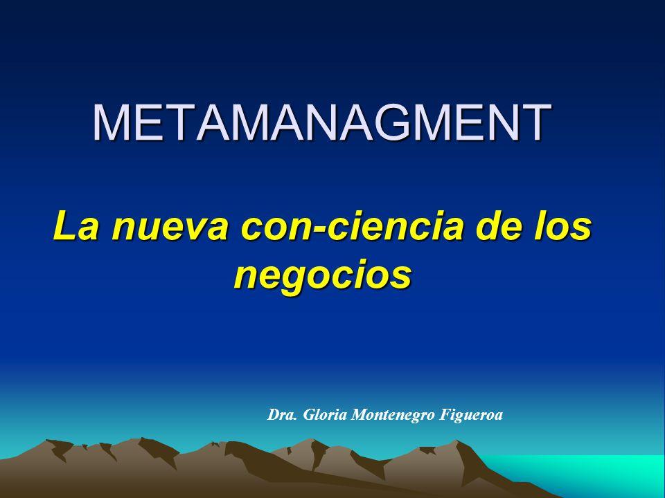 METAMANAGMENT La nueva con-ciencia de los negocios Dra. Gloria Montenegro Figueroa