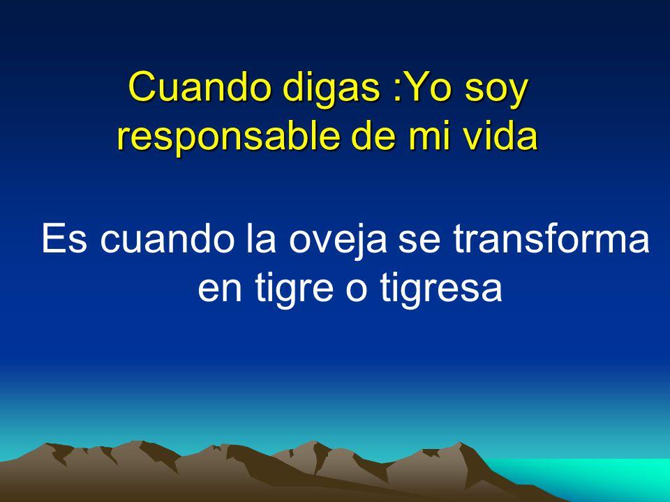 Cuando digas :Yo soy responsable de mi vida Es cuando la oveja se transforma en tigre o tigresa