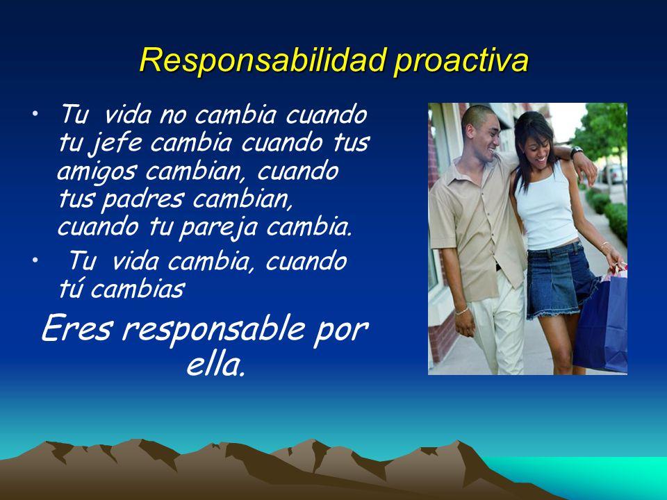 Responsabilidad proactiva Tu vida no cambia cuando tu jefe cambia cuando tus amigos cambian, cuando tus padres cambian, cuando tu pareja cambia. Tu vi