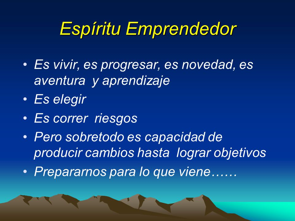 Espíritu Emprendedor Es vivir, es progresar, es novedad, es aventura y aprendizaje Es elegir Es correr riesgos Pero sobretodo es capacidad de producir