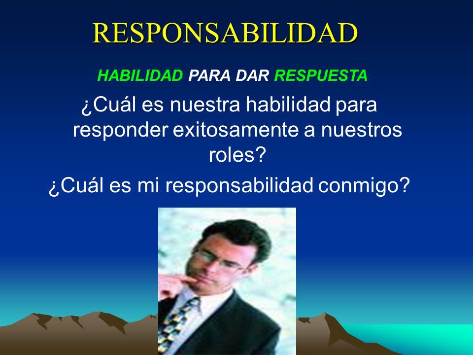 RESPONSABILIDAD HABILIDAD PARA DAR RESPUESTA ¿Cuál es nuestra habilidad para responder exitosamente a nuestros roles? ¿Cuál es mi responsabilidad conm