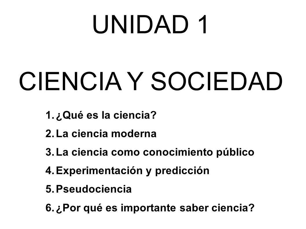 UNIDAD 1 CIENCIA Y SOCIEDAD 1.¿Qué es la ciencia? 2.La ciencia moderna 3.La ciencia como conocimiento público 4.Experimentación y predicción 5.Pseudoc