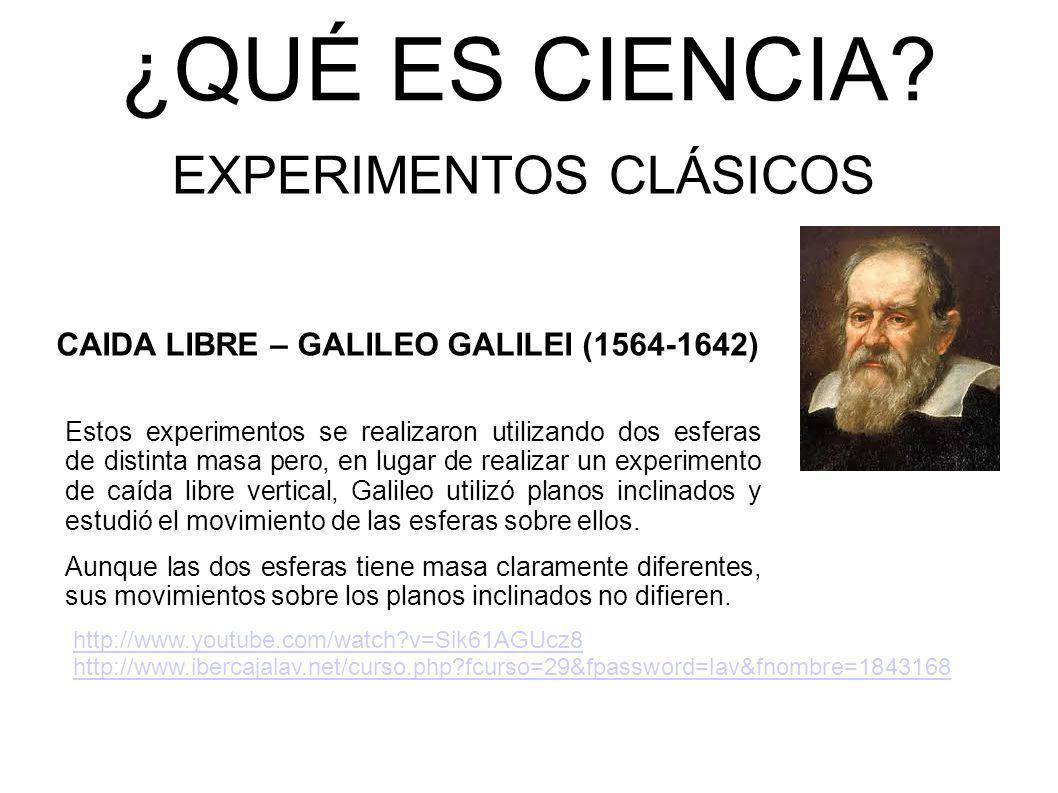 ¿QUÉ ES CIENCIA? EXPERIMENTOS CLÁSICOS CAIDA LIBRE – GALILEO GALILEI (1564-1642) Estos experimentos se realizaron utilizando dos esferas de distinta m