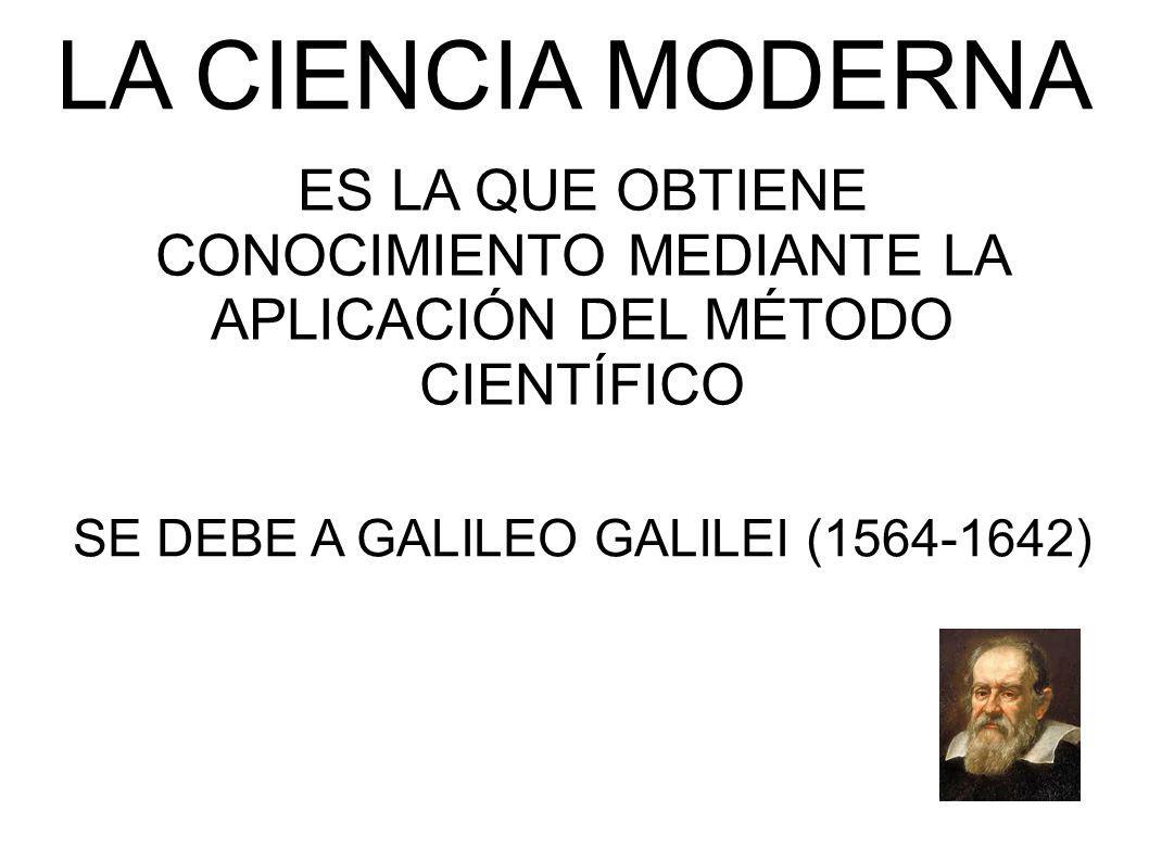LA CIENCIA MODERNA ES LA QUE OBTIENE CONOCIMIENTO MEDIANTE LA APLICACIÓN DEL MÉTODO CIENTÍFICO SE DEBE A GALILEO GALILEI (1564-1642)