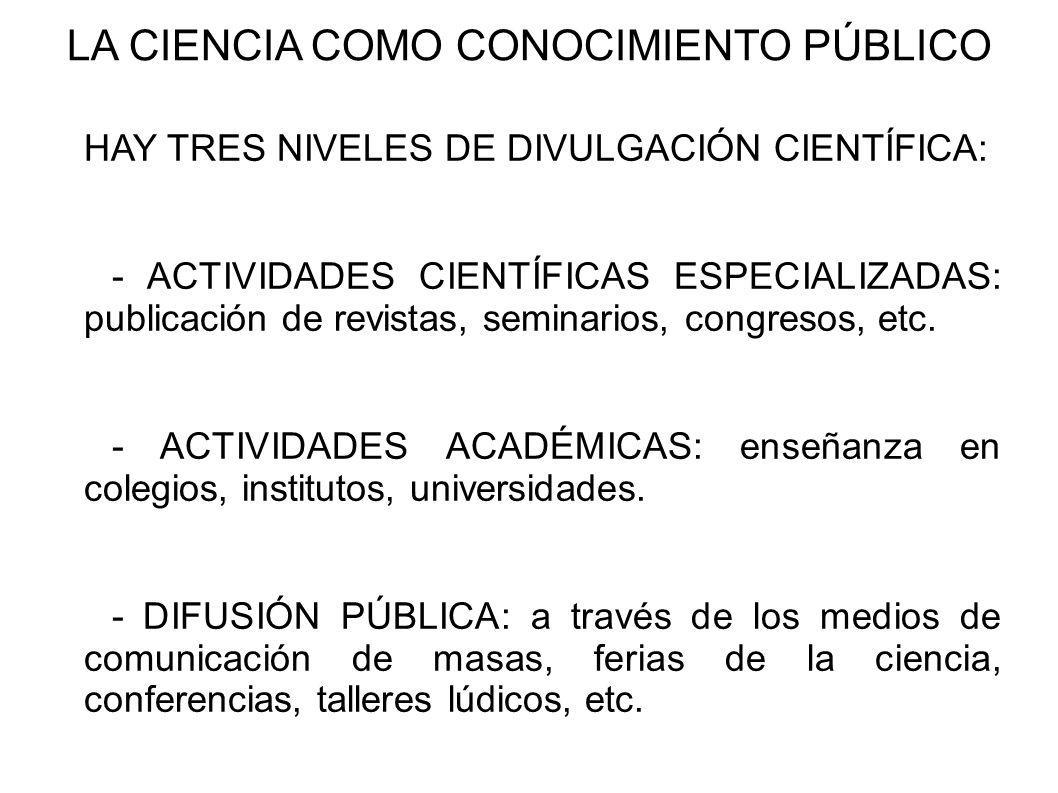 LA CIENCIA COMO CONOCIMIENTO PÚBLICO HAY TRES NIVELES DE DIVULGACIÓN CIENTÍFICA: - ACTIVIDADES CIENTÍFICAS ESPECIALIZADAS: publicación de revistas, se