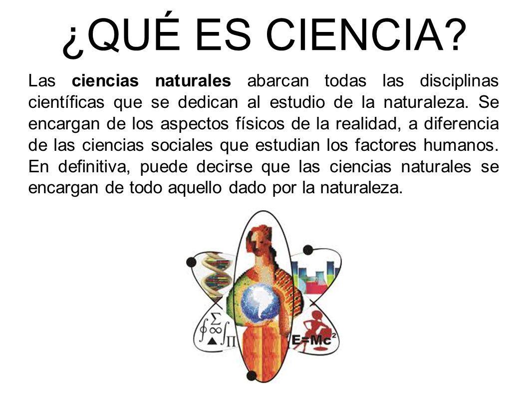¿QUÉ ES CIENCIA? Las ciencias naturales abarcan todas las disciplinas científicas que se dedican al estudio de la naturaleza. Se encargan de los aspec