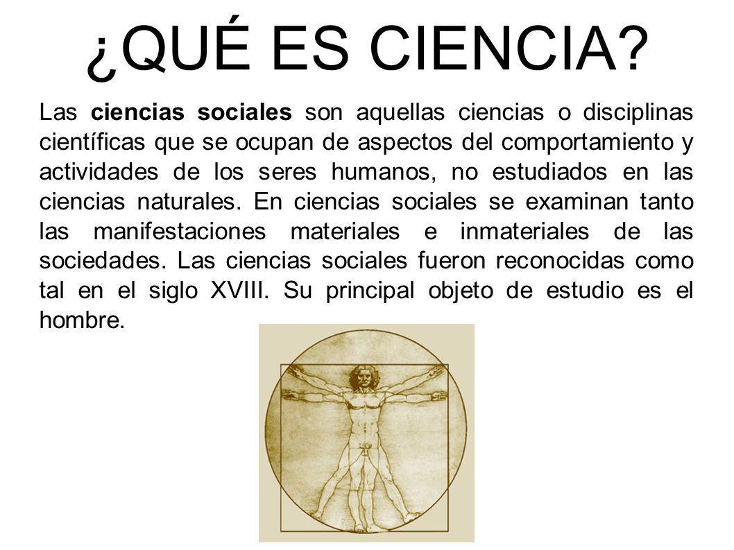 ¿QUÉ ES CIENCIA? Las ciencias sociales son aquellas ciencias o disciplinas científicas que se ocupan de aspectos del comportamiento y actividades de l
