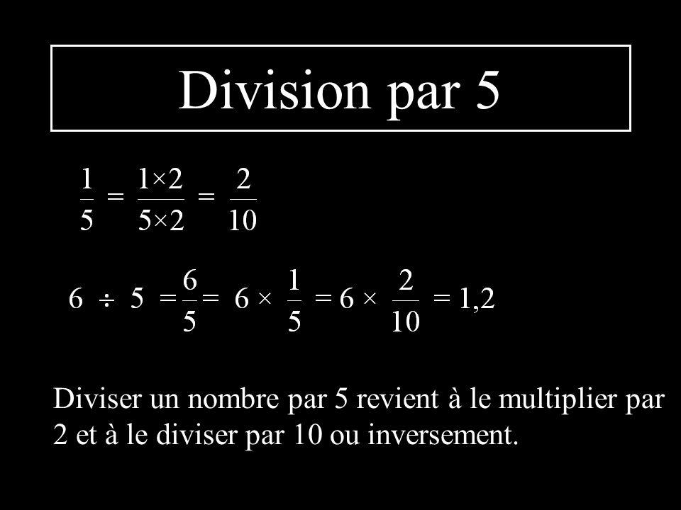 Division par 5 Diviser un nombre par 5 revient à le multiplier par 2 et à le diviser par 10 ou inversement.