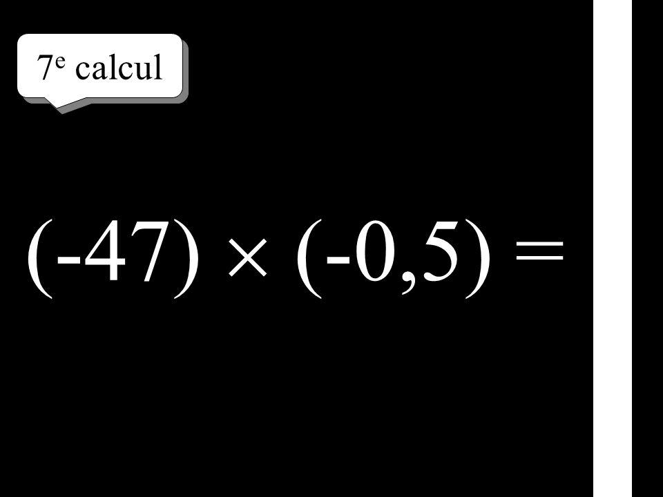7 e calcul (-47) (-0,5) =