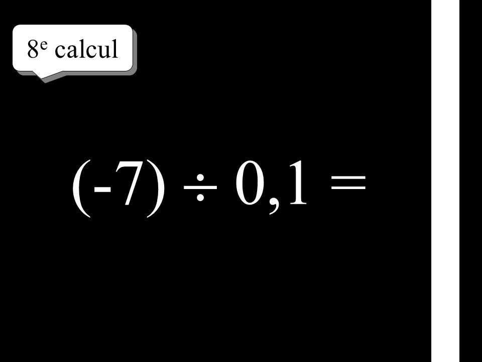 8 e calcul (-7) 0,1 =