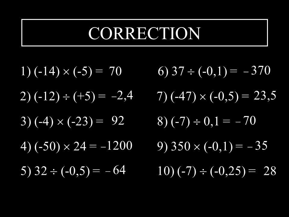 CORRECTION 1) (-14) (-5) = 70 2) (-12) (+5) = 2,4 3) (-4) (-23) = 92 4) (-50) 24 = 1200 5) 32 (-0,5) = 64 6) 37 (-0,1) = 7) (-47) (-0,5) = 8) (-7) 0,1 = 9) 350 (-0,1) = 10) (-7) (-0,25) = 370 23,5 70 35 28