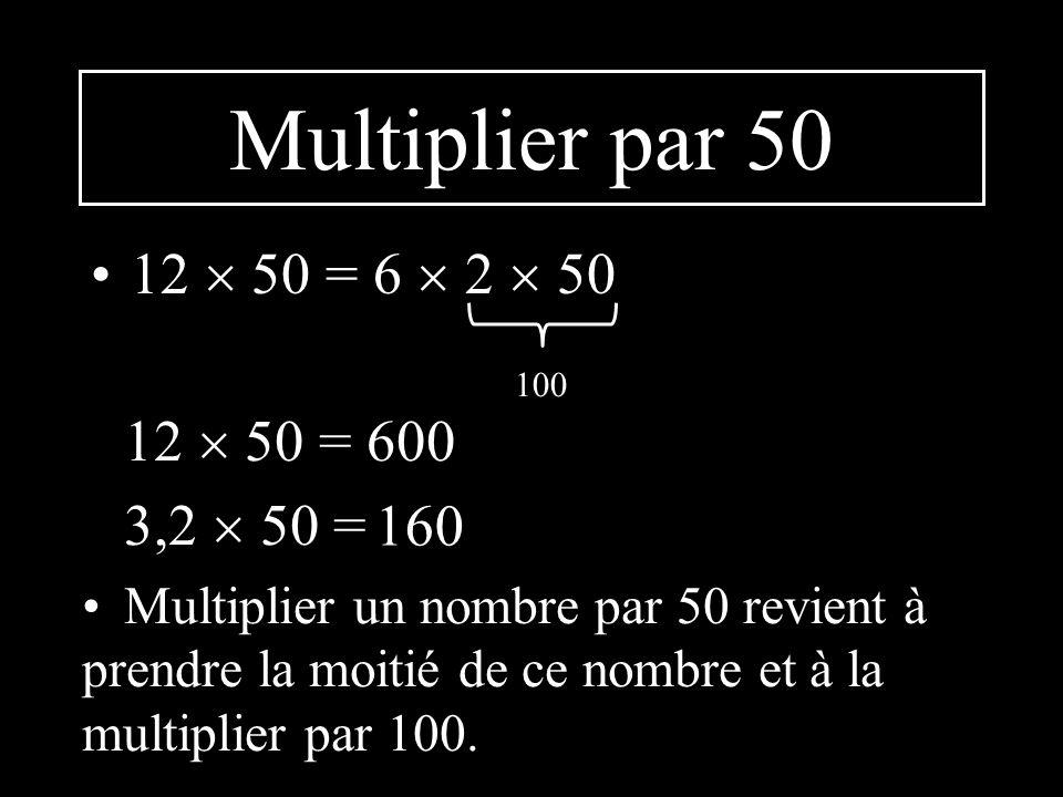Multiplier par 50 12 50 = 6 2 50 100 12 50 = 600 3,2 50 = Multiplier un nombre par 50 revient à prendre la moitié de ce nombre et à la multiplier par 100.
