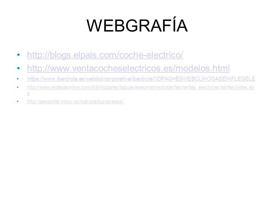 WEBGRAFÍA http://blogs.elpais.com/coche-electrico/ http://www.ventacocheselectricos.es/modelos.html https://www.iberdrola.es/webibd/corporativa/iberdrola IDPAG=ESWEBCLIHOGASEINFLEGELE http://www.endesaonline.com/ES/Hogares/teguia/asesoramientotarifas/tarifas_electricas/tarifas/index.as phttp://www.endesaonline.com/ES/Hogares/teguia/asesoramientotarifas/tarifas_electricas/tarifas/index.as p http://geoportal.mityc.es/hidrocarburos/eess/