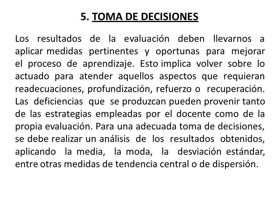 5. TOMA DE DECISIONES Los resultados de la evaluación deben llevarnos a aplicar medidas pertinentes y oportunas para mejorar el proceso de aprendizaje