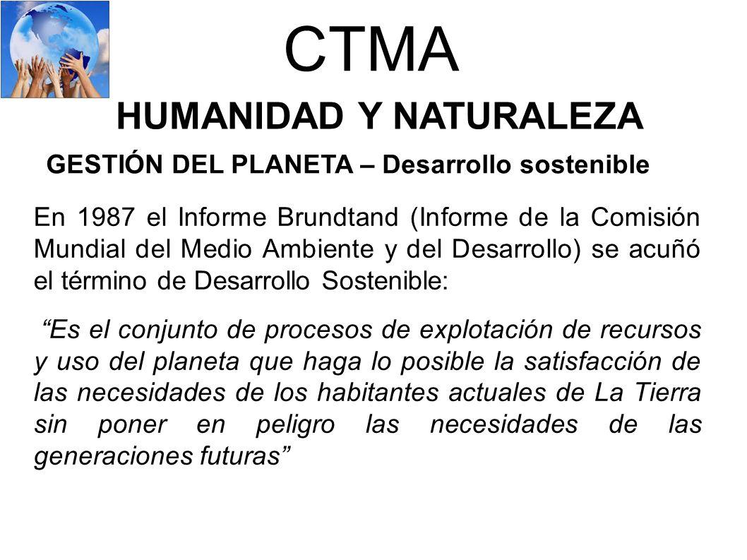 CTMA HUMANIDAD Y NATURALEZA GESTIÓN DEL PLANETA – Desarrollo sostenible En 1987 el Informe Brundtand (Informe de la Comisión Mundial del Medio Ambient
