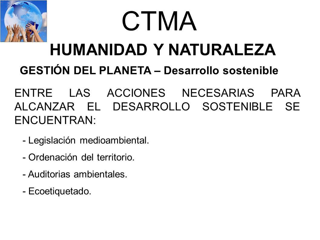 CTMA HUMANIDAD Y NATURALEZA GESTIÓN DEL PLANETA – Desarrollo sostenible ENTRE LAS ACCIONES NECESARIAS PARA ALCANZAR EL DESARROLLO SOSTENIBLE SE ENCUEN