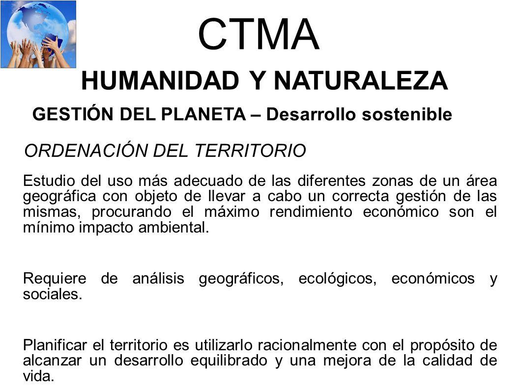 CTMA HUMANIDAD Y NATURALEZA GESTIÓN DEL PLANETA – Desarrollo sostenible ORDENACIÓN DEL TERRITORIO Estudio del uso más adecuado de las diferentes zonas