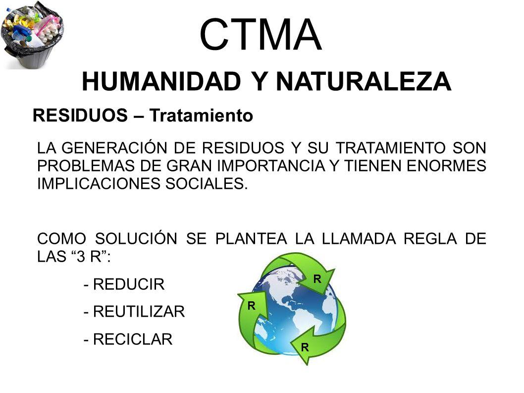 CTMA HUMANIDAD Y NATURALEZA LA GENERACIÓN DE RESIDUOS Y SU TRATAMIENTO SON PROBLEMAS DE GRAN IMPORTANCIA Y TIENEN ENORMES IMPLICACIONES SOCIALES. COMO
