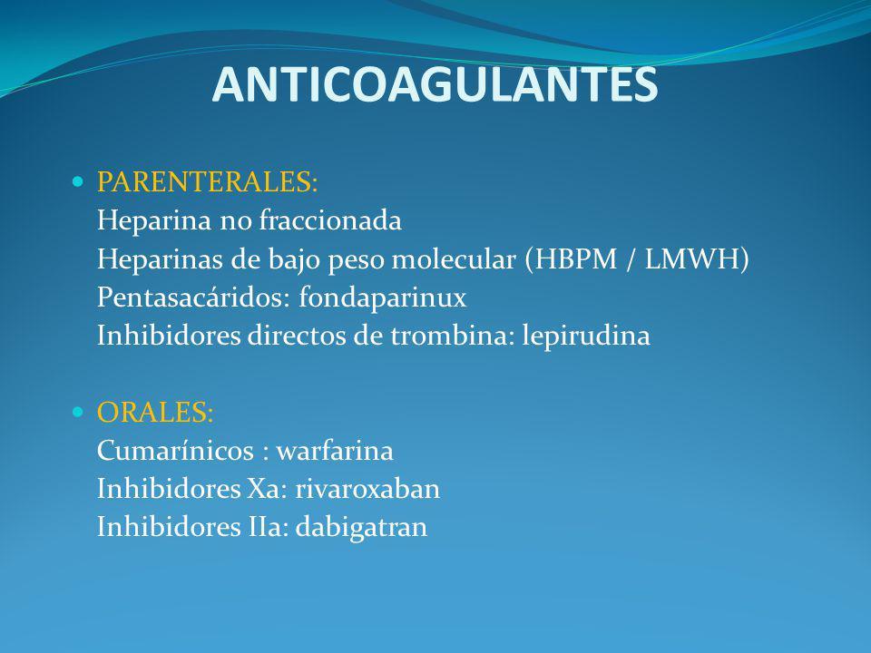 ANTICOAGULANTES PARENTERALES: Heparina no fraccionada Heparinas de bajo peso molecular (HBPM / LMWH) Pentasacáridos: fondaparinux Inhibidores directos