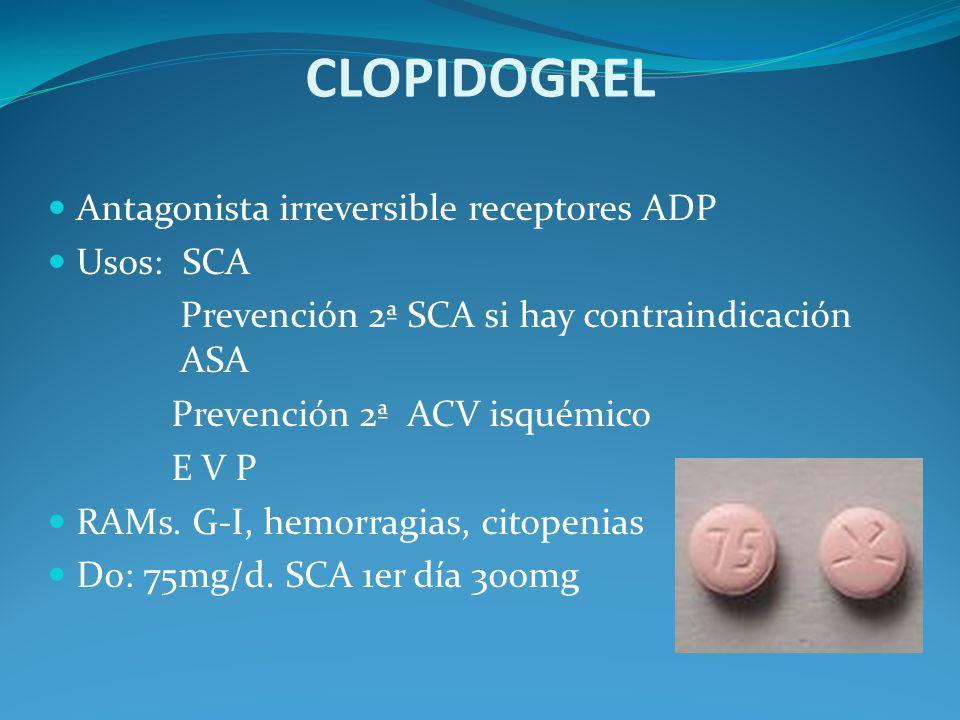 CLOPIDOGREL Antagonista irreversible receptores ADP Usos: SCA Prevención 2ª SCA si hay contraindicación ASA Prevención 2ª ACV isquémico E V P RAMs. G-