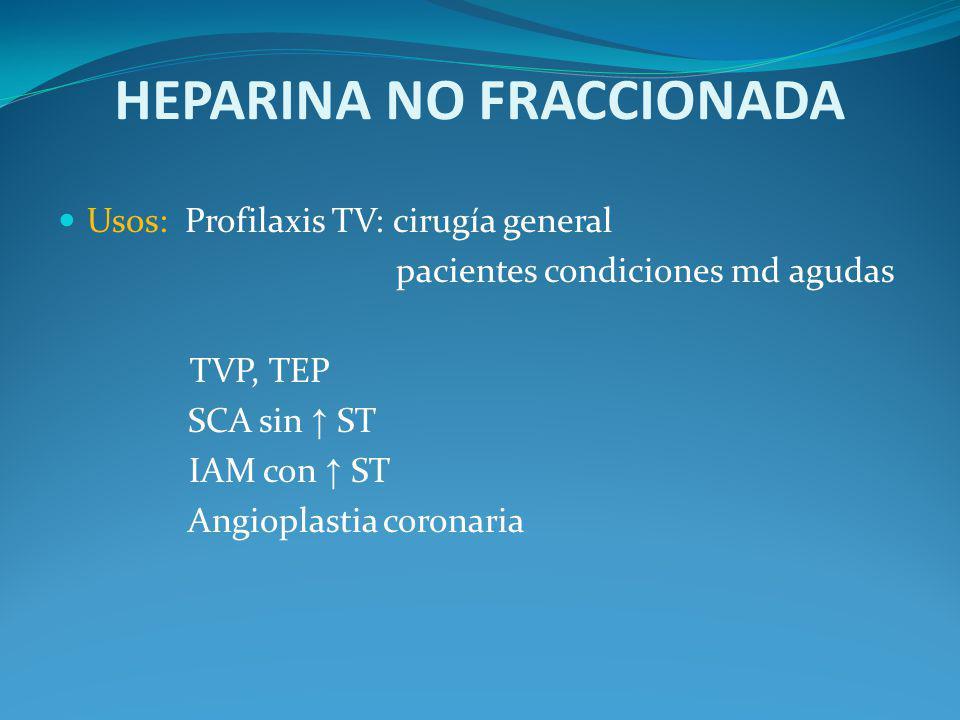 HEPARINA NO FRACCIONADA Usos: Profilaxis TV: cirugía general pacientes condiciones md agudas TVP, TEP SCA sin ST IAM con ST Angioplastia coronaria
