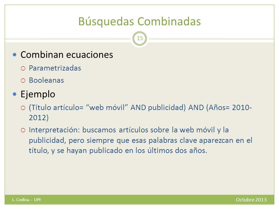 Búsquedas Combinadas Combinan ecuaciones Parametrizadas Booleanas Ejemplo (Título artículo= web móvil AND publicidad) AND (Años= 2010- 2012) Interpret