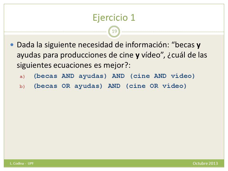 Ejercicio 1 Dada la siguiente necesidad de información: becas y ayudas para producciones de cine y vídeo, ¿cuál de las siguientes ecuaciones es mejor?: a) (becas AND ayudas) AND (cine AND vídeo) b) (becas OR ayudas) AND (cine OR vídeo) L.