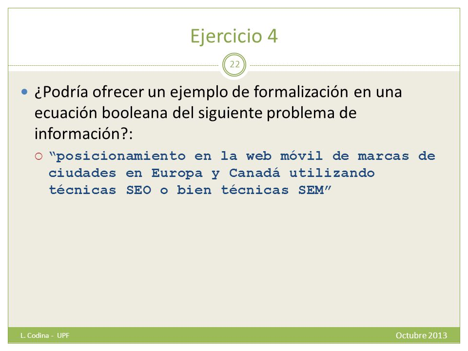 Ejercicio 4 ¿Podría ofrecer un ejemplo de formalización en una ecuación booleana del siguiente problema de información?: posicionamiento en la web móvil de marcas de ciudades en Europa y Canadá utilizando técnicas SEO o bien técnicas SEM L.