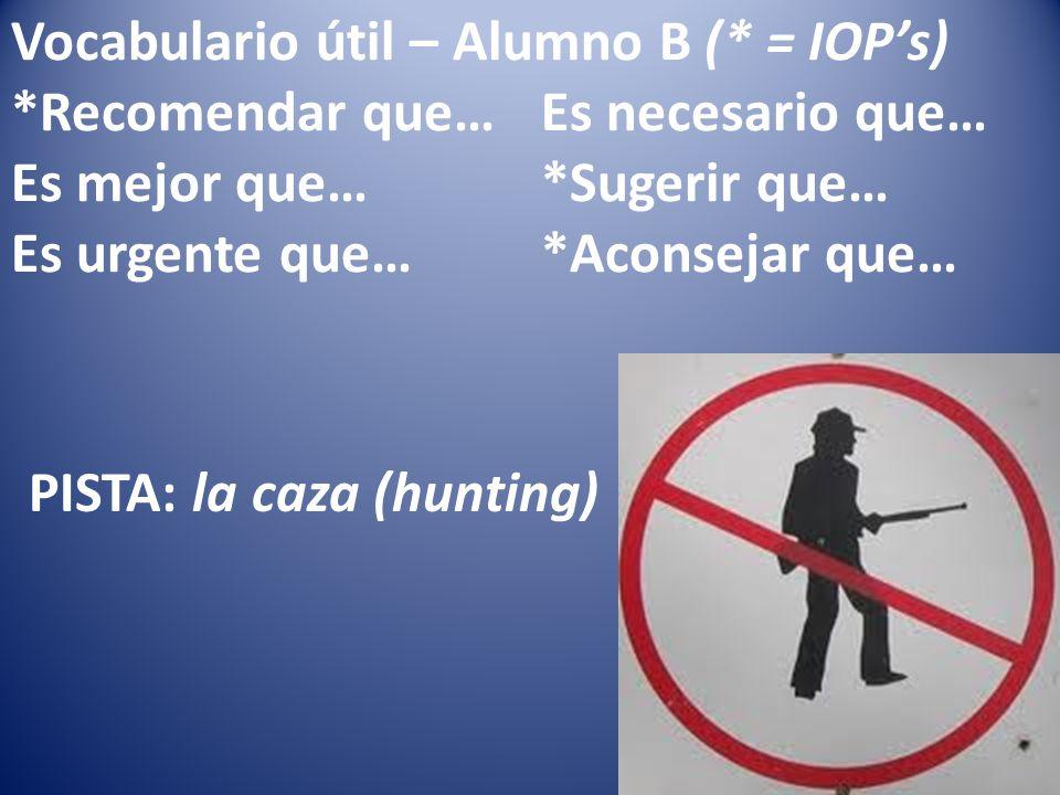 Vocabulario útil – Alumno B (* = IOPs) *Recomendar que…Es necesario que… Es mejor que…*Sugerir que… Es urgente que…*Aconsejar que… PISTA: la caza (hunting)