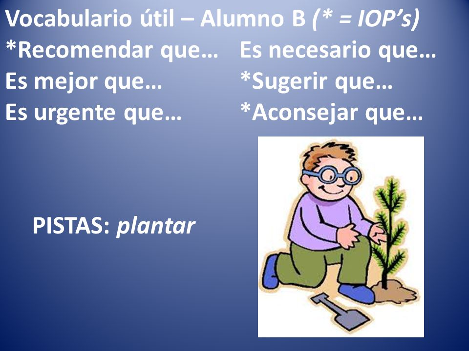 Vocabulario útil – Alumno B (* = IOPs) *Recomendar que…Es necesario que… Es mejor que…*Sugerir que… Es urgente que…*Aconsejar que… PISTAS: plantar