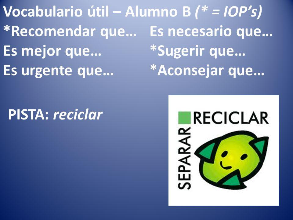 Vocabulario útil – Alumno B (* = IOPs) *Recomendar que…Es necesario que… Es mejor que…*Sugerir que… Es urgente que…*Aconsejar que… PISTA: reciclar
