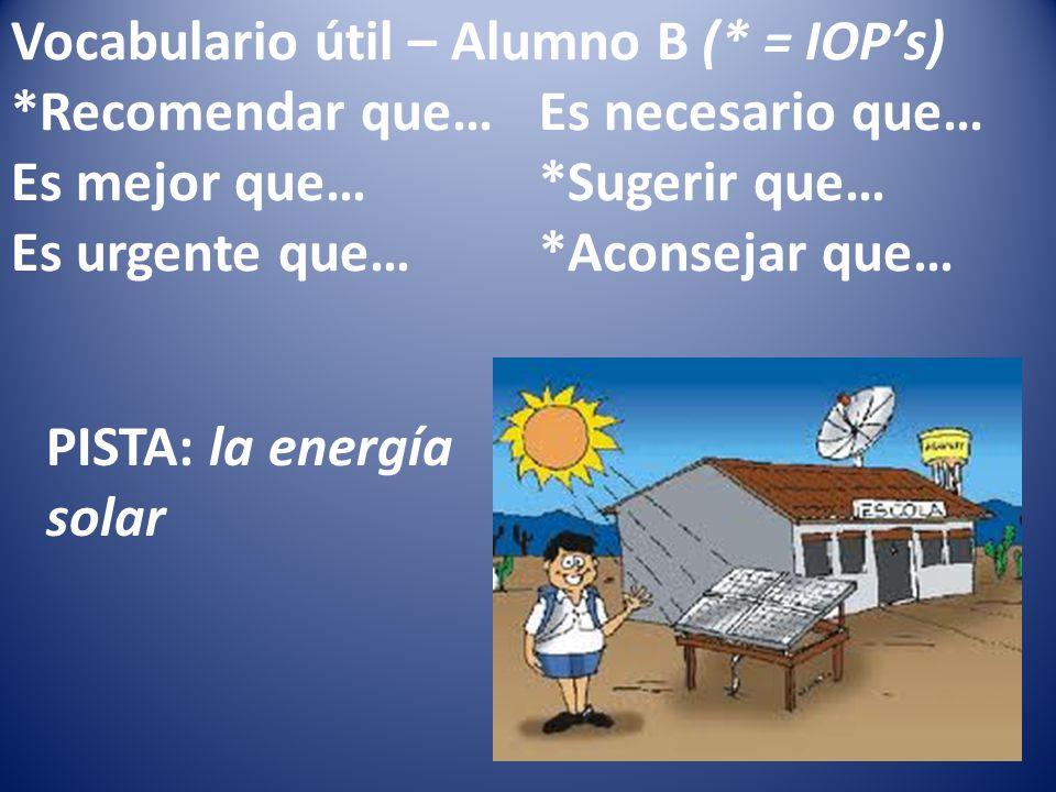 Vocabulario útil – Alumno B (* = IOPs) *Recomendar que…Es necesario que… Es mejor que…*Sugerir que… Es urgente que…*Aconsejar que… PISTA: la energía solar