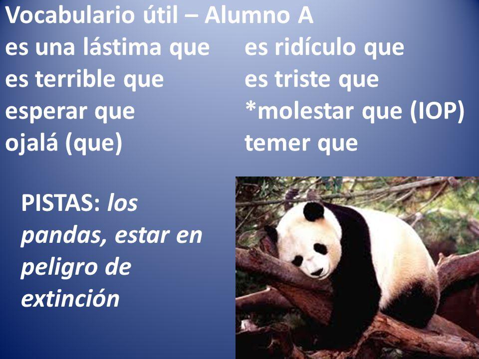Vocabulario útil – Alumno A es una lástima quees ridículo que es terrible quees triste que esperar que*molestar que (IOP) ojalá (que)temer que PISTAS: los pandas, estar en peligro de extinción