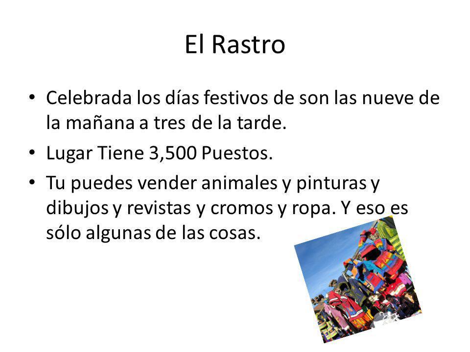 El Rastro Celebrada los días festivos de son las nueve de la mañana a tres de la tarde. Lugar Tiene 3,500 Puestos. Tu puedes vender animales y pintura