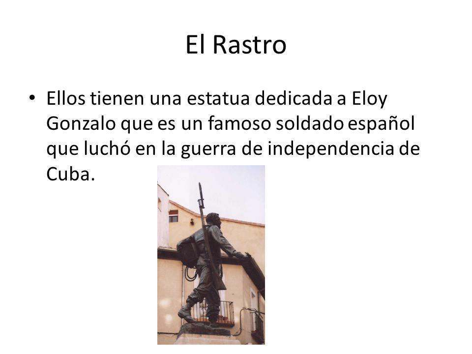 El Rastro Ellos tienen una estatua dedicada a Eloy Gonzalo que es un famoso soldado español que luchó en la guerra de independencia de Cuba.