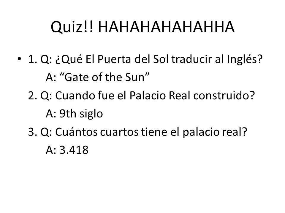 Quiz!! HAHAHAHAHAHHA 1. Q: ¿Qué El Puerta del Sol traducir al Inglés? A: Gate of the Sun 2. Q: Cuando fue el Palacio Real construido? A: 9th siglo 3.