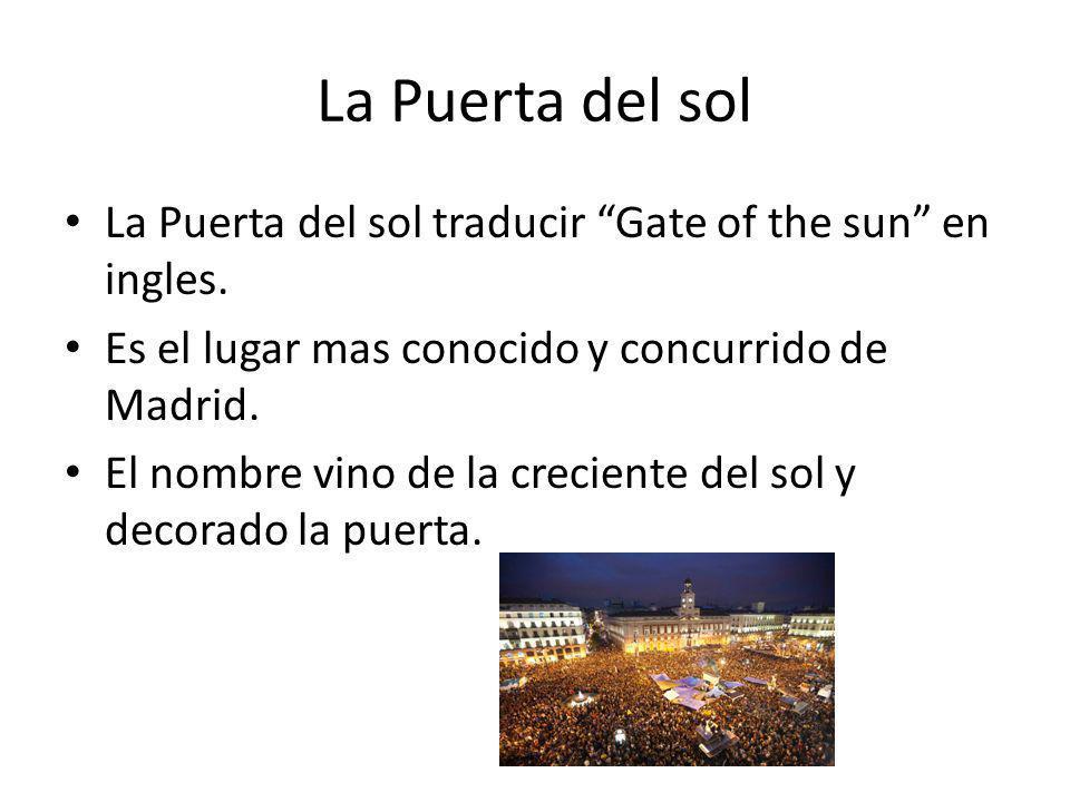 La Puerta del sol La Puerta del sol traducir Gate of the sun en ingles. Es el lugar mas conocido y concurrido de Madrid. El nombre vino de la crecient