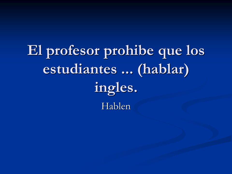 El profesor prohibe que los estudiantes... (hablar) ingles. Hablen