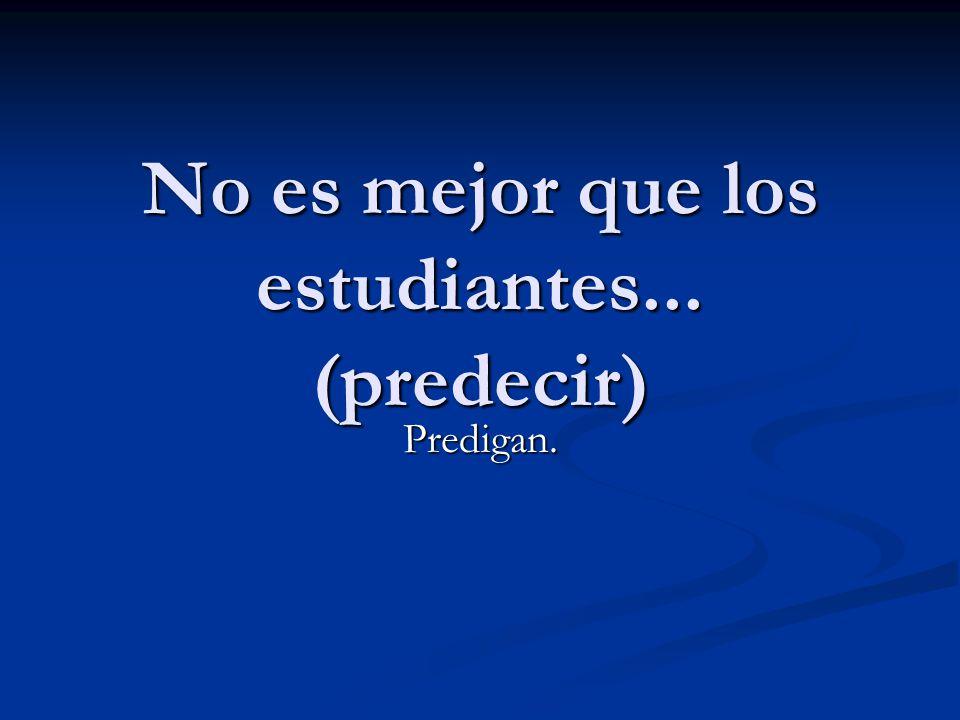 No es mejor que los estudiantes... (predecir) Predigan.