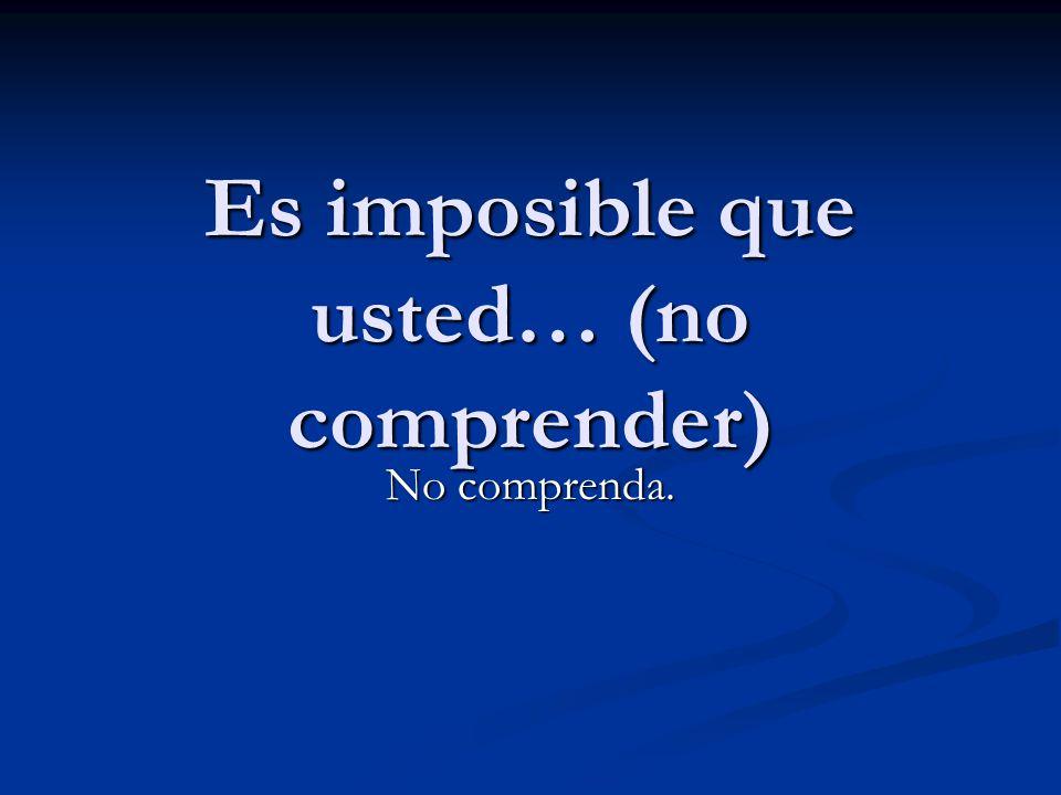Es imposible que usted… (no comprender) No comprenda.