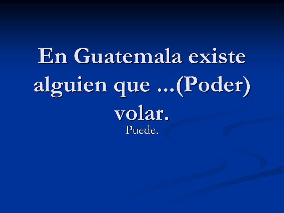 En Guatemala existe alguien que...(Poder) volar. Puede.