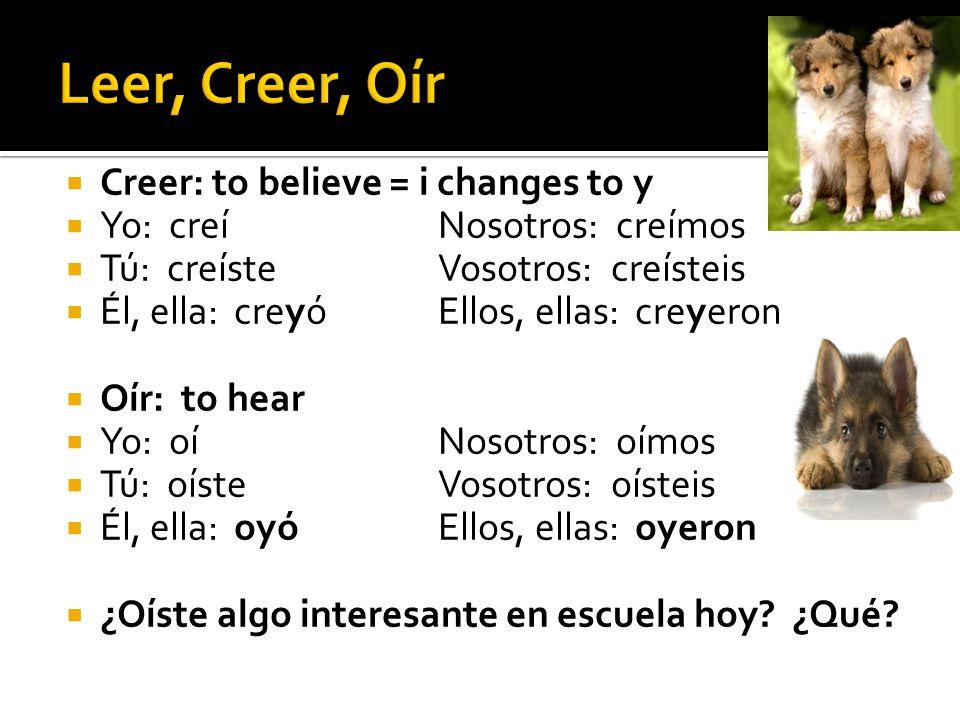Creer: to believe = i changes to y Yo: creíNosotros: creímos Tú: creísteVosotros: creísteis Él, ella: creyóEllos, ellas: creyeron Oír: to hear Yo: oíNosotros: oímos Tú: oísteVosotros: oísteis Él, ella: oyóEllos, ellas: oyeron ¿Oíste algo interesante en escuela hoy.